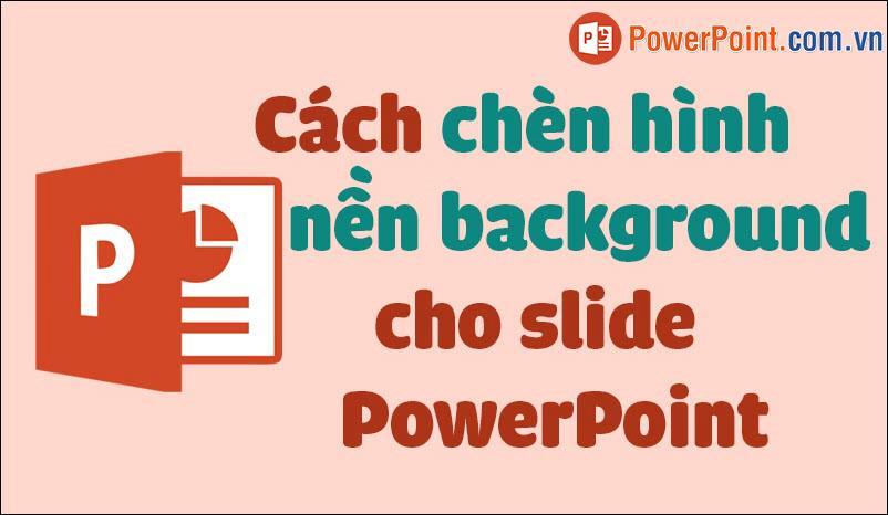 Cách chèn hình nền, background vào Powerpoint